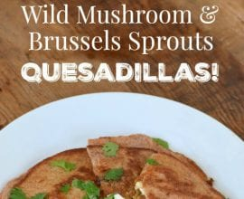 Wild Mushroom and Brussels Sprouts Quesadillas on 100 Days of Real Food