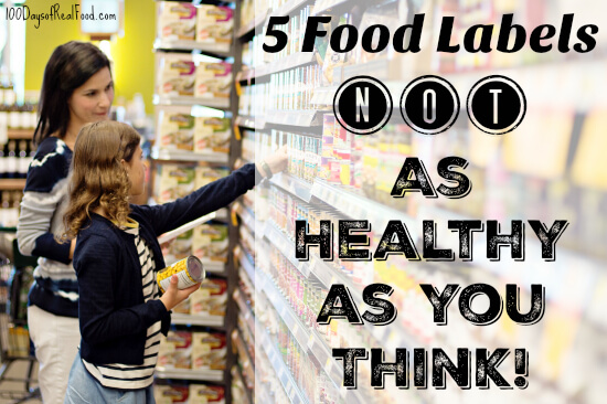 5 Food Labels Not as Healthy as You Think! on 100 Days of Real Food