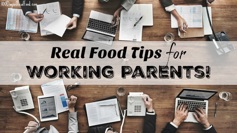 Real Food Tips for Working Parents on 100 Days of Real Food